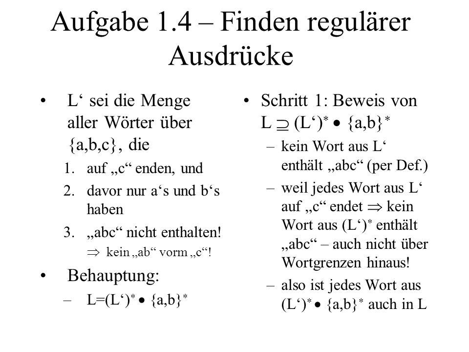 Aufgabe 1.4 – Finden regulärer Ausdrücke L sei die Menge aller Wörter über {a,b,c}, die 1.auf c enden, und 2.davor nur as und bs haben 3.abc nicht ent