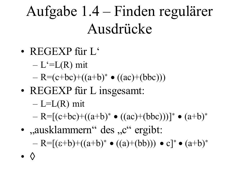 Aufgabe 1.4 – Finden regulärer Ausdrücke REGEXP für L –L=L(R) mit –R=(c+bc)+((a+b) ((ac)+(bbc))) REGEXP für L insgesamt: –L=L(R) mit –R=[(c+bc)+((a+b)