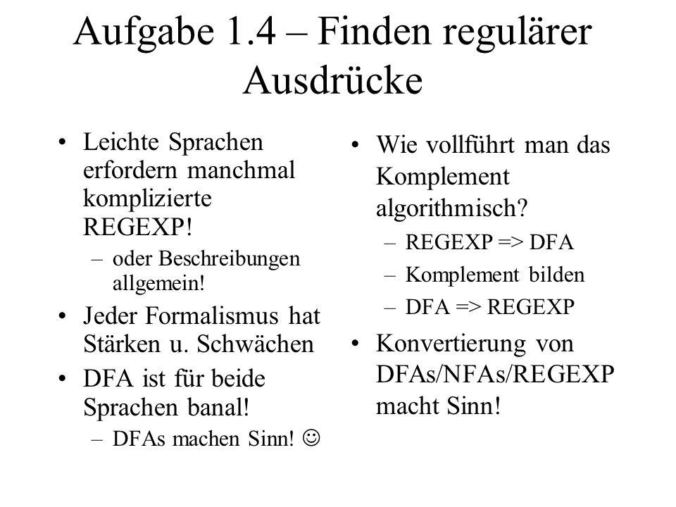 Aufgabe 1.4 – Finden regulärer Ausdrücke Leichte Sprachen erfordern manchmal komplizierte REGEXP! –oder Beschreibungen allgemein! Jeder Formalismus ha