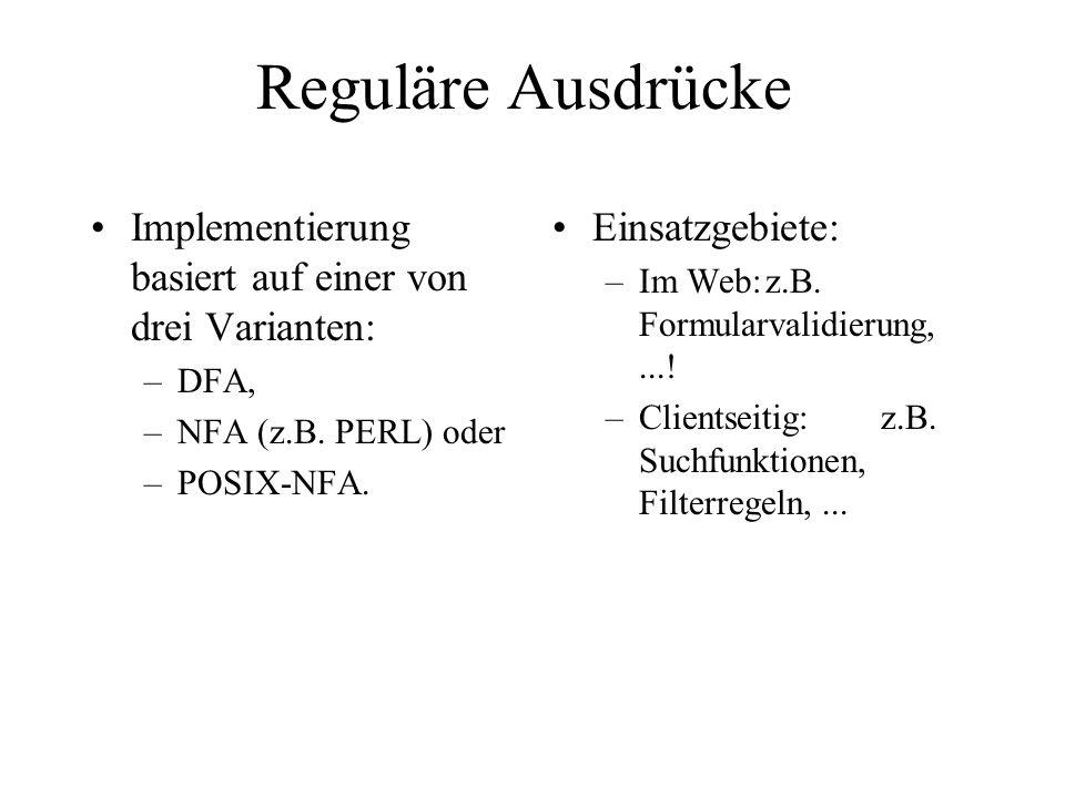 Reguläre Ausdrücke Implementierung basiert auf einer von drei Varianten: –DFA, –NFA (z.B. PERL) oder –POSIX-NFA. Einsatzgebiete: –Im Web:z.B. Formular