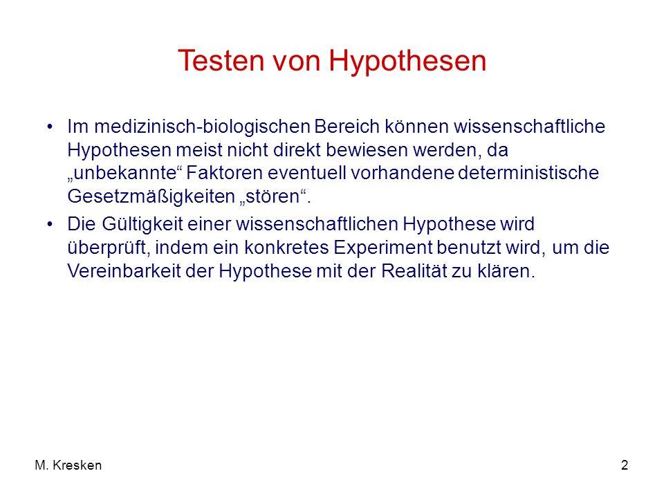 2M. Kresken Testen von Hypothesen Im medizinisch-biologischen Bereich können wissenschaftliche Hypothesen meist nicht direkt bewiesen werden, da unbek