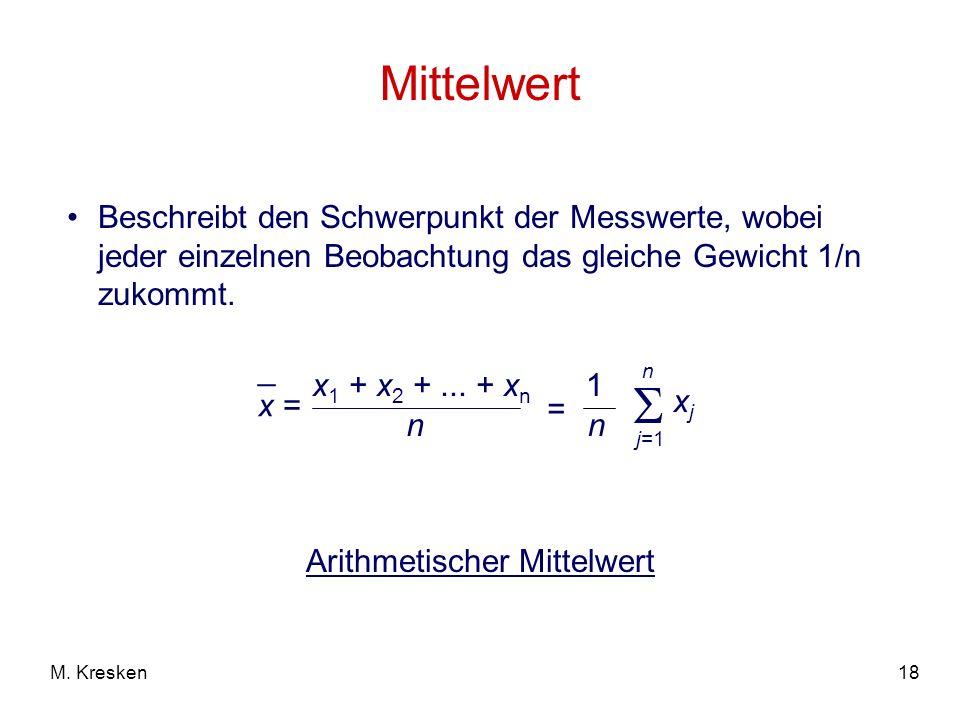 18M. Kresken Mittelwert x = _ x 1 + x 2 +... + x n n = 1 n n j=1 xjxj Beschreibt den Schwerpunkt der Messwerte, wobei jeder einzelnen Beobachtung das