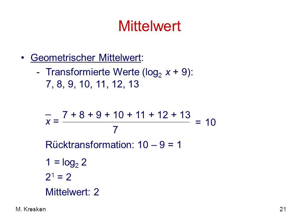 21M. Kresken Mittelwert Geometrischer Mittelwert: -Transformierte Werte (log 2 x + 9): 7, 8, 9, 10, 11, 12, 13 x = _ 7 + 8 + 9 + 10 + 11 + 12 + 13 7 =