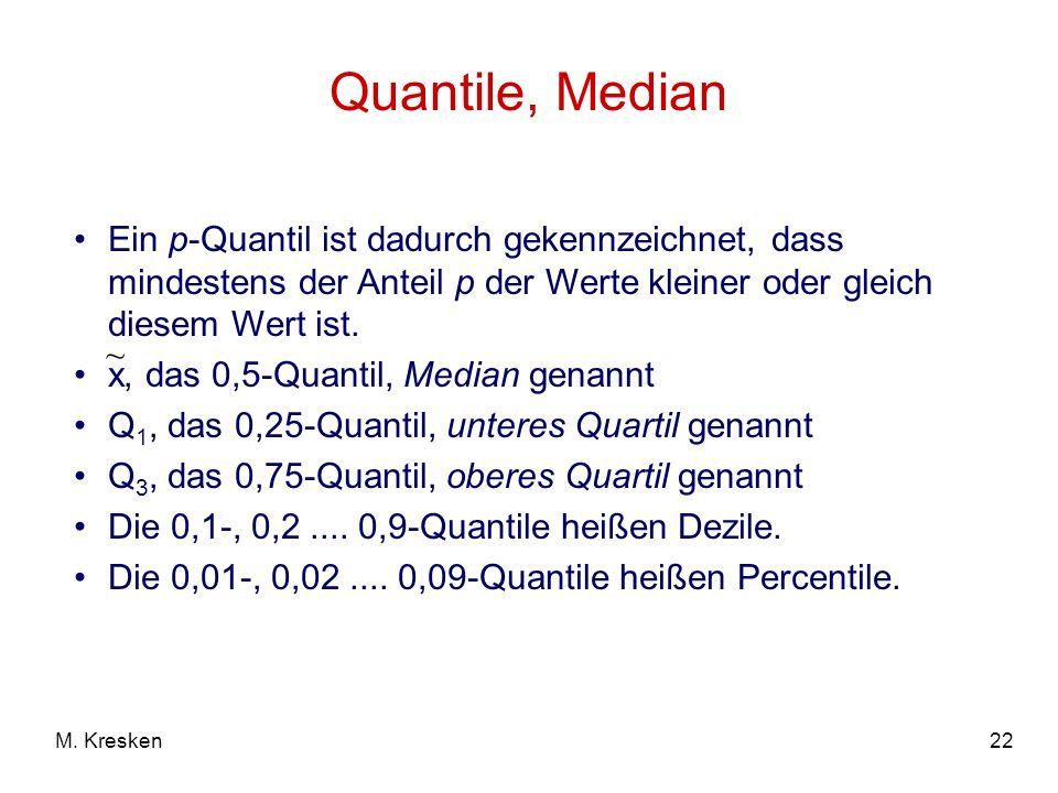 22M. Kresken Quantile, Median Ein p-Quantil ist dadurch gekennzeichnet, dass mindestens der Anteil p der Werte kleiner oder gleich diesem Wert ist. x,