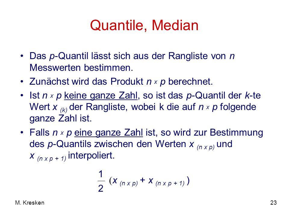 23M. Kresken Quantile, Median Das p-Quantil lässt sich aus der Rangliste von n Messwerten bestimmen. Zunächst wird das Produkt n x p berechnet. Ist n
