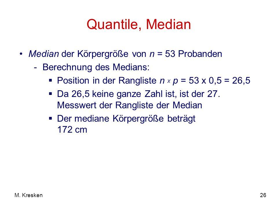 26M. Kresken Quantile, Median Median der Körpergröße von n = 53 Probanden -Berechnung des Medians: Position in der Rangliste n x p = 53 x 0,5 = 26,5 D