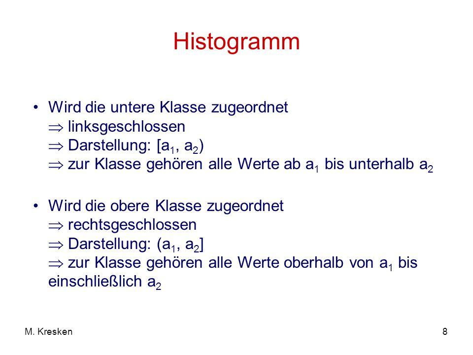 8M. Kresken Histogramm Wird die untere Klasse zugeordnet linksgeschlossen Darstellung: [a 1, a 2 ) zur Klasse gehören alle Werte ab a 1 bis unterhalb