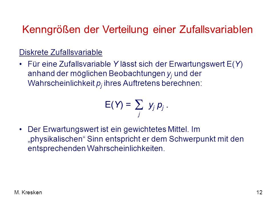 12M. Kresken Diskrete Zufallsvariable Für eine Zufallsvariable Y lässt sich der Erwartungswert E(Y) anhand der möglichen Beobachtungen y j und der Wah