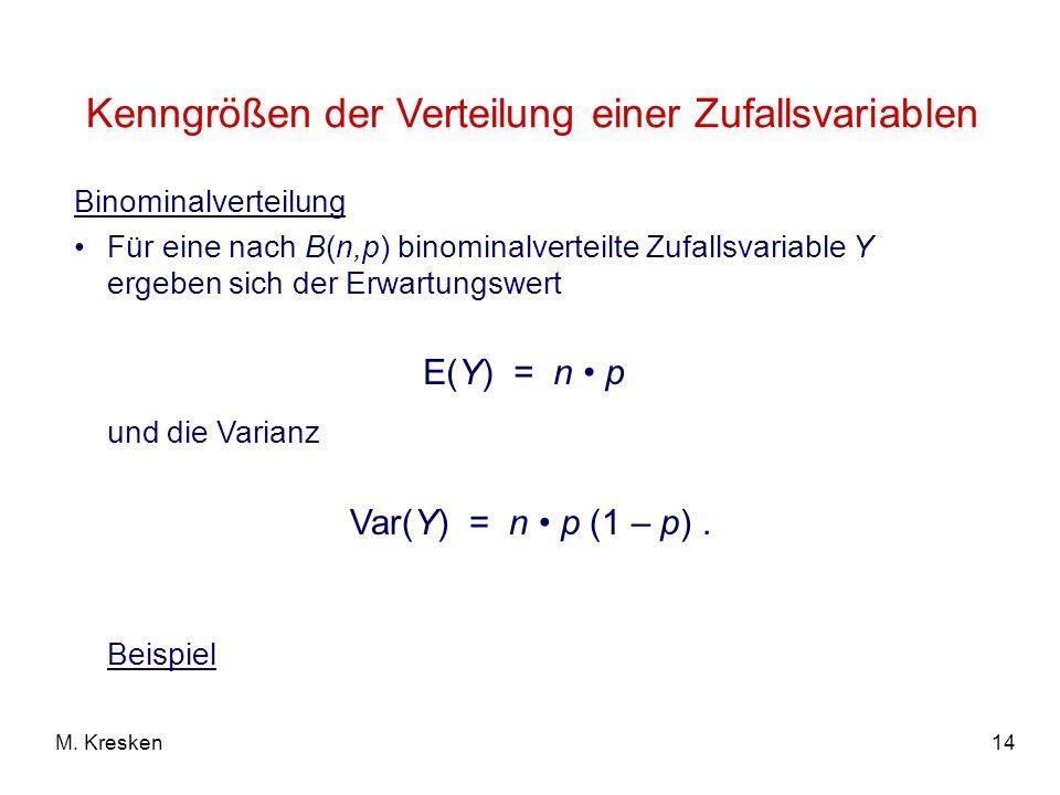 14M. Kresken Binominalverteilung Für eine nach B(n,p) binominalverteilte Zufallsvariable Y ergeben sich der Erwartungswert und die Varianz Beispiel E(