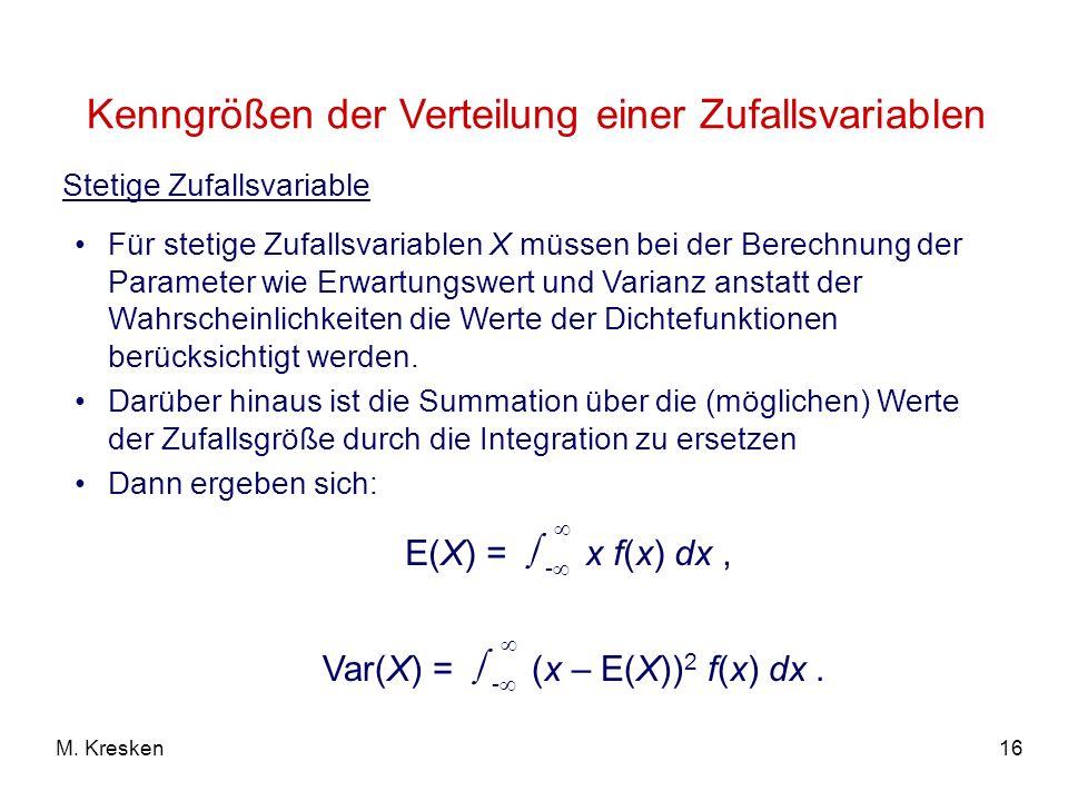 16M. Kresken Für stetige Zufallsvariablen X müssen bei der Berechnung der Parameter wie Erwartungswert und Varianz anstatt der Wahrscheinlichkeiten di