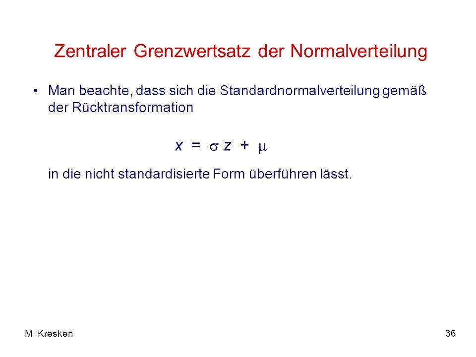 36M. Kresken Zentraler Grenzwertsatz der Normalverteilung Man beachte, dass sich die Standardnormalverteilung gemäß der Rücktransformation in die nich