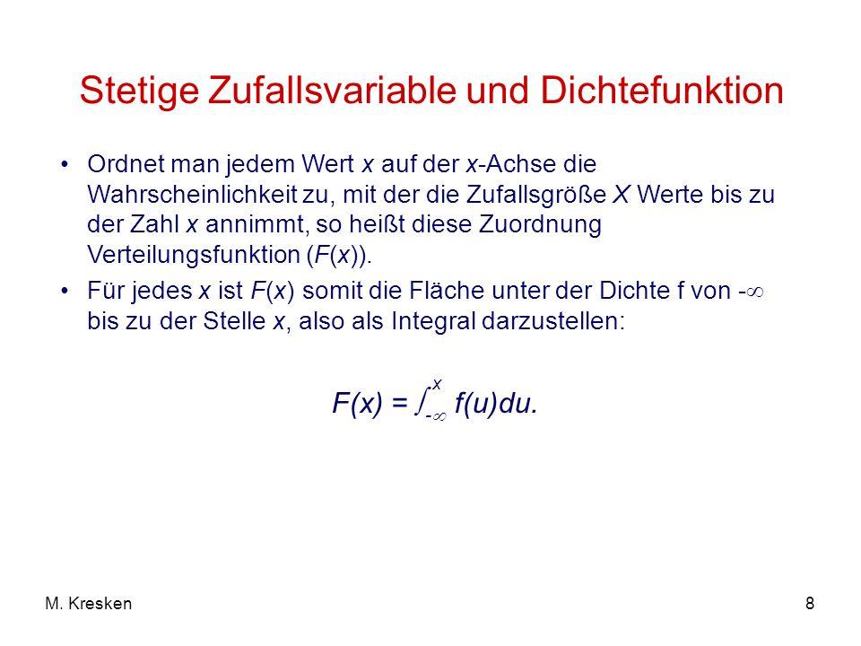 8M. Kresken Stetige Zufallsvariable und Dichtefunktion Ordnet man jedem Wert x auf der x-Achse die Wahrscheinlichkeit zu, mit der die Zufallsgröße X W