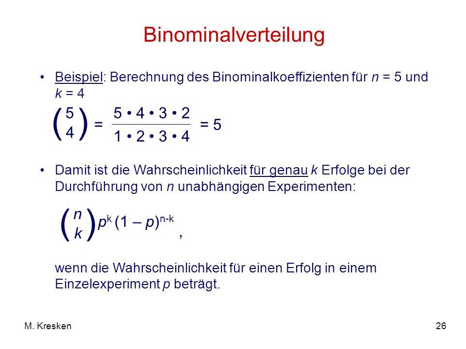 26M. Kresken Binominalverteilung Beispiel: Berechnung des Binominalkoeffizienten für n = 5 und k = 4 = ( 5 4 ) 5 4 3 2 1 2 3 4 = 5 Damit ist die Wahrs