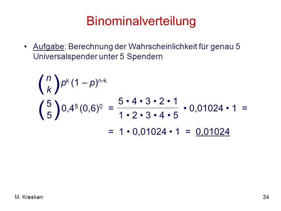 34M. Kresken Binominalverteilung Aufgabe: Berechnung der Wahrscheinlichkeit für genau 5 Universalspender unter 5 Spendern = 0,01024 1 = p k (1 – p) n-