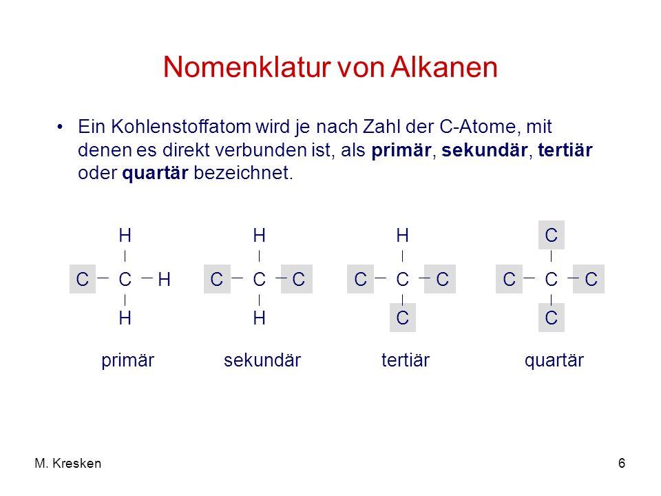 6M. Kresken Nomenklatur von Alkanen Ein Kohlenstoffatom wird je nach Zahl der C-Atome, mit denen es direkt verbunden ist, als primär, sekundär, tertiä