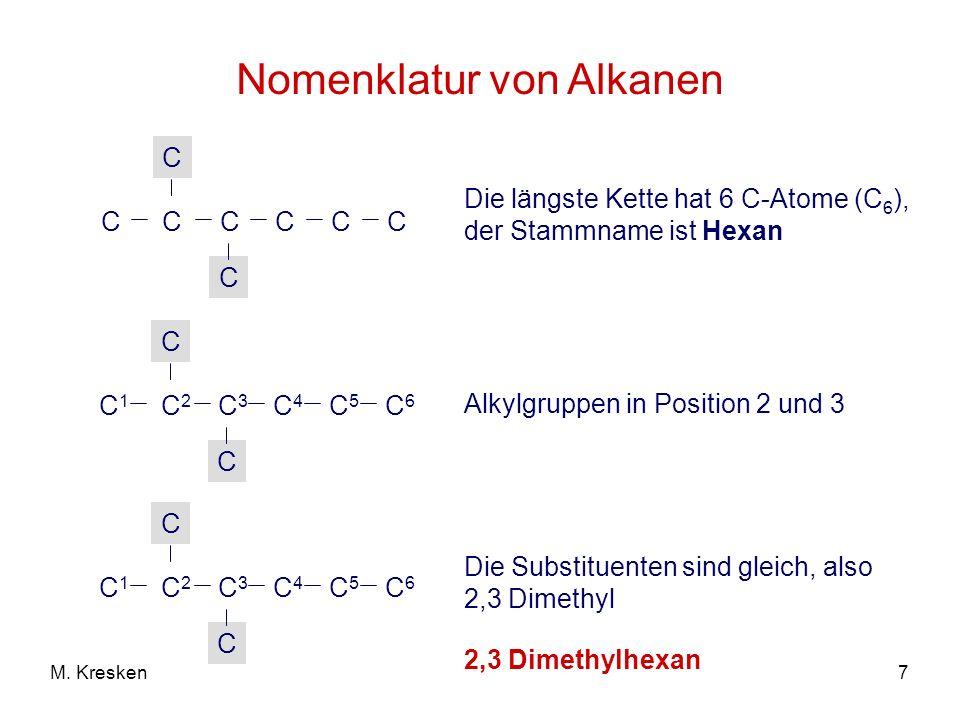 7M. Kresken Nomenklatur von Alkanen C C C C C C C C Die längste Kette hat 6 C-Atome (C 6 ), der Stammname ist Hexan C2C2 C 3 C C C1C1 C 4 C 5 C 6 Alky