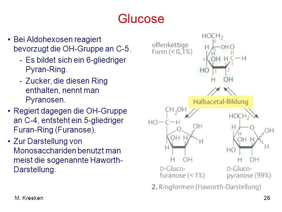 26M. Kresken Glucose Bei Aldohexosen reagiert bevorzugt die OH-Gruppe an C-5. -Es bildet sich ein 6-gliedriger Pyran-Ring. -Zucker, die diesen Ring en