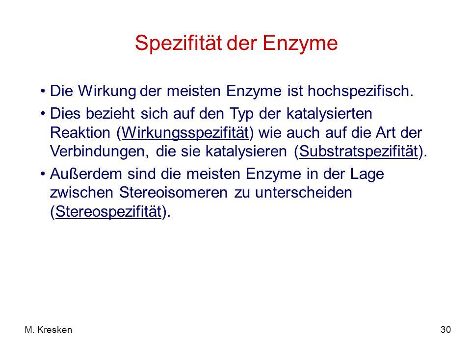 30M. Kresken Spezifität der Enzyme Die Wirkung der meisten Enzyme ist hochspezifisch. Dies bezieht sich auf den Typ der katalysierten Reaktion (Wirkun