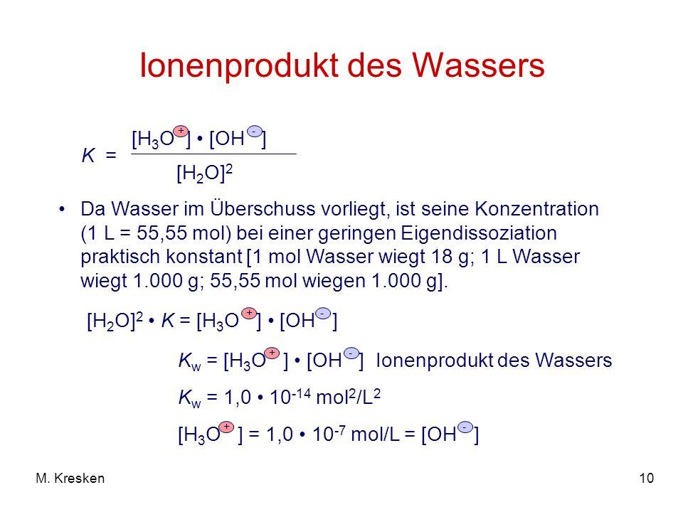 10M. Kresken Ionenprodukt des Wassers Da Wasser im Überschuss vorliegt, ist seine Konzentration (1 L = 55,55 mol) bei einer geringen Eigendissoziation