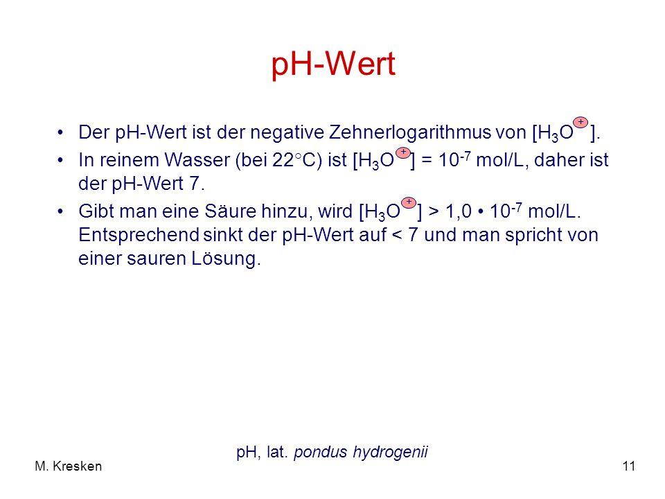 11M. Kresken pH-Wert Der pH-Wert ist der negative Zehnerlogarithmus von [H 3 O ]. In reinem Wasser (bei 22°C) ist [H 3 O ] = 10 -7 mol/L, daher ist de