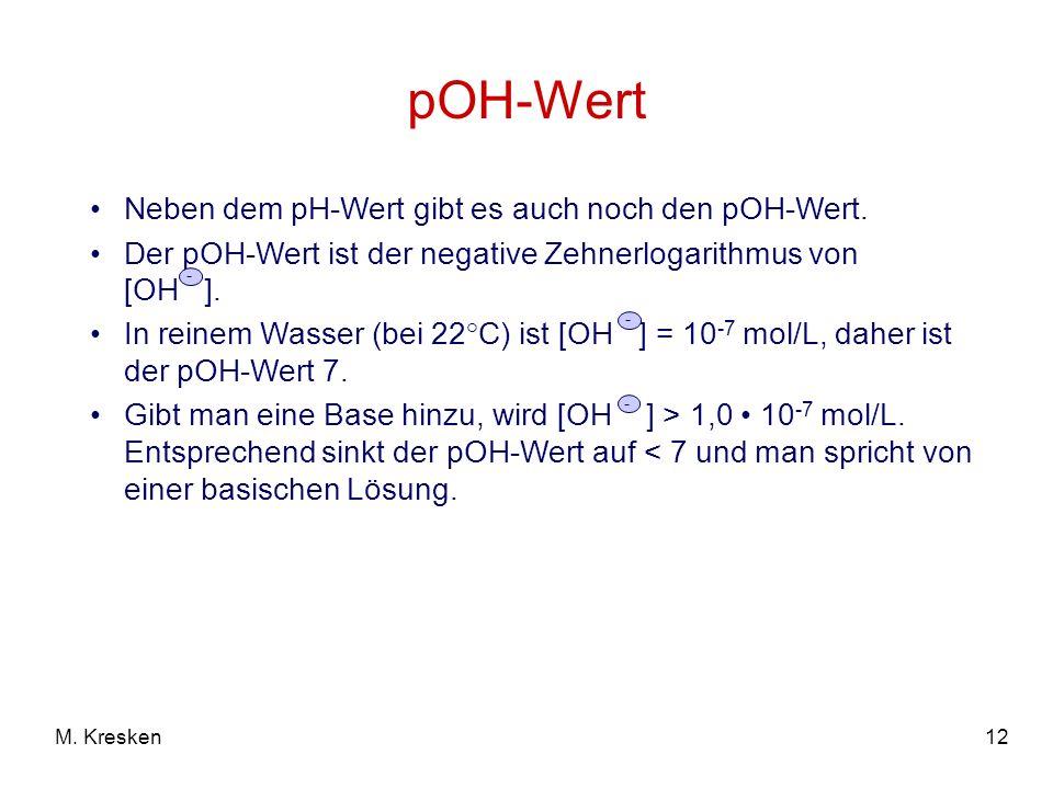 12M. Kresken pOH-Wert Neben dem pH-Wert gibt es auch noch den pOH-Wert. Der pOH-Wert ist der negative Zehnerlogarithmus von [OH ]. In reinem Wasser (b