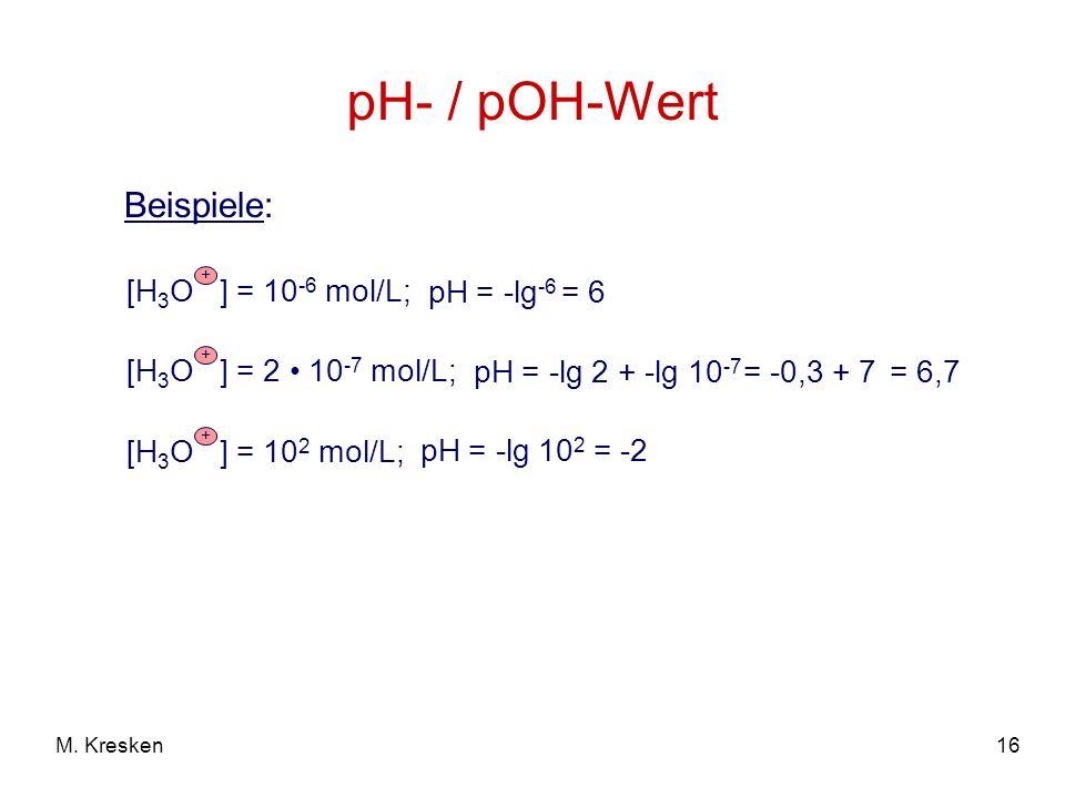 16M. Kresken pH- / pOH-Wert Beispiele: + [H 3 O ] = 10 -6 mol/L; pH = -lg -6 + [H 3 O ] = 2 10 -7 mol/L; pH = -lg 2 + -lg 10 -7 = 6 = -0,3 + 7= 6,7 +