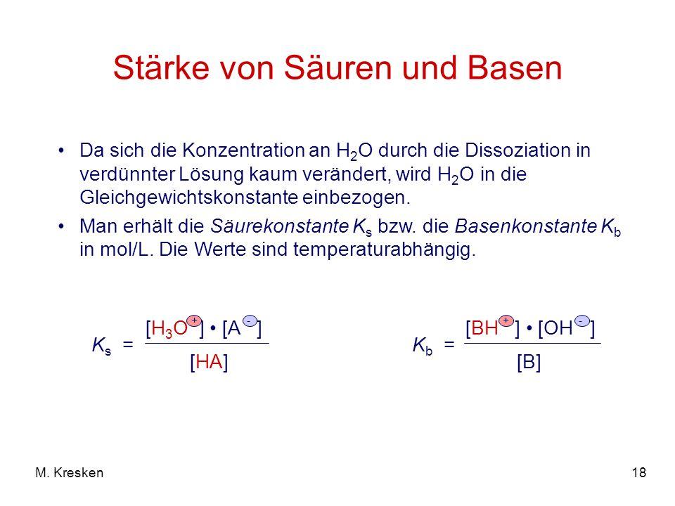 18M. Kresken Stärke von Säuren und Basen Da sich die Konzentration an H 2 O durch die Dissoziation in verdünnter Lösung kaum verändert, wird H 2 O in