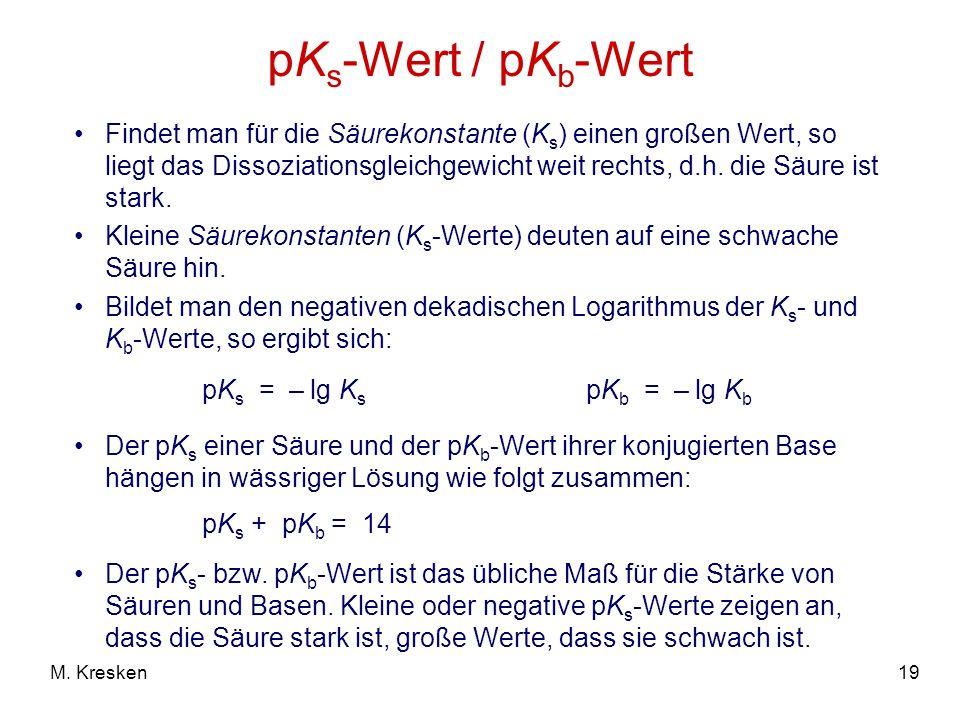 19M. Kresken pK s -Wert / pK b -Wert pK s = – lg K s pK b = – lg K b Findet man für die Säurekonstante (K s ) einen großen Wert, so liegt das Dissozia