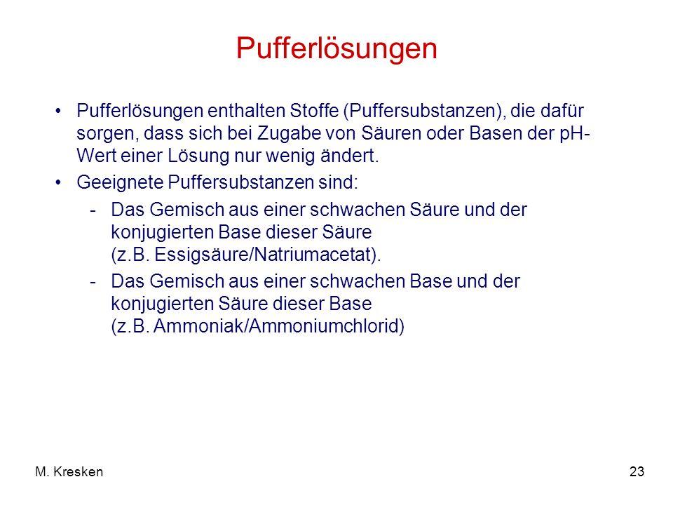 23M. Kresken Pufferlösungen enthalten Stoffe (Puffersubstanzen), die dafür sorgen, dass sich bei Zugabe von Säuren oder Basen der pH- Wert einer Lösun