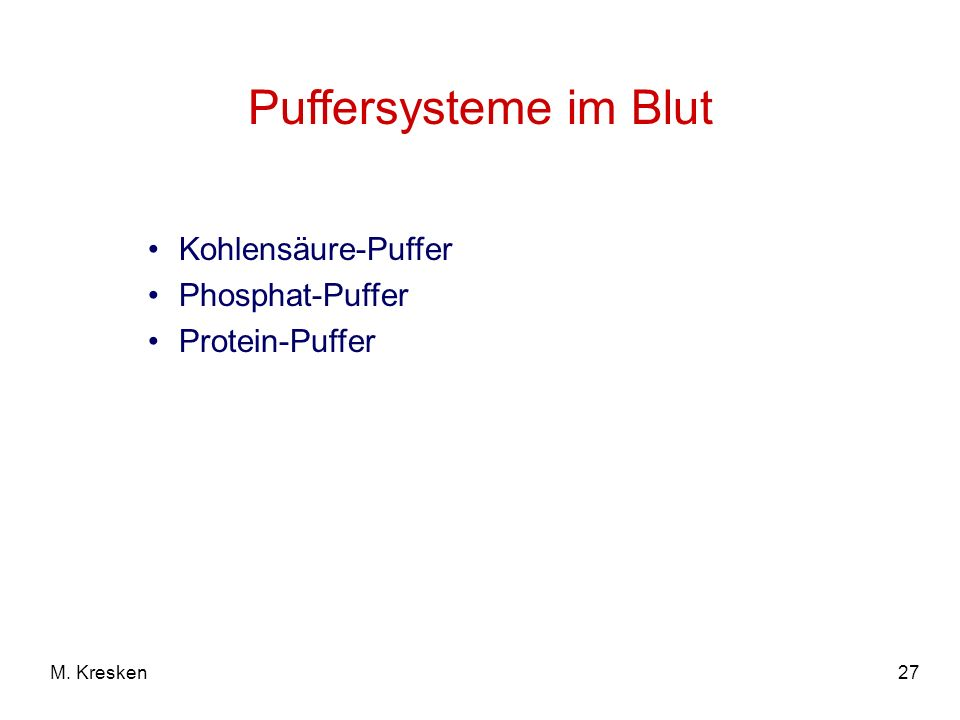 27M. Kresken Puffersysteme im Blut Kohlensäure-Puffer Phosphat-Puffer Protein-Puffer