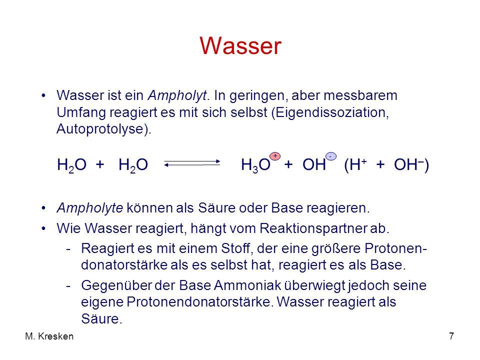 7M. Kresken Wasser H 2 O + H 2 O H 3 O + OH (H + + OH – ) +- Wasser ist ein Ampholyt. In geringen, aber messbarem Umfang reagiert es mit sich selbst (