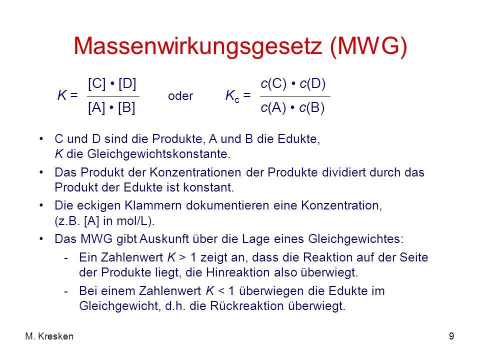 9M. Kresken Massenwirkungsgesetz (MWG) K = [C] [D] [A] [B] C und D sind die Produkte, A und B die Edukte, K die Gleichgewichtskonstante. Das Produkt d
