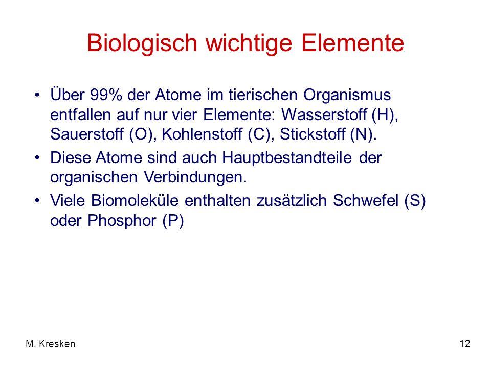 12M. Kresken Biologisch wichtige Elemente Über 99% der Atome im tierischen Organismus entfallen auf nur vier Elemente: Wasserstoff (H), Sauerstoff (O)