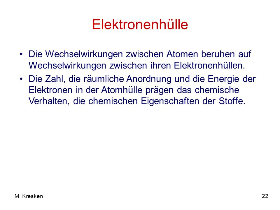 22M. Kresken Elektronenhülle Die Wechselwirkungen zwischen Atomen beruhen auf Wechselwirkungen zwischen ihren Elektronenhüllen. Die Zahl, die räumlich