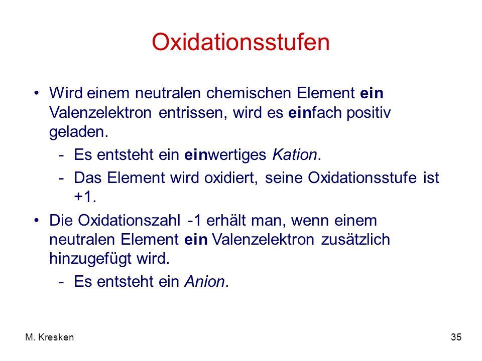 35M. Kresken Oxidationsstufen Wird einem neutralen chemischen Element ein Valenzelektron entrissen, wird es einfach positiv geladen. -Es entsteht ein