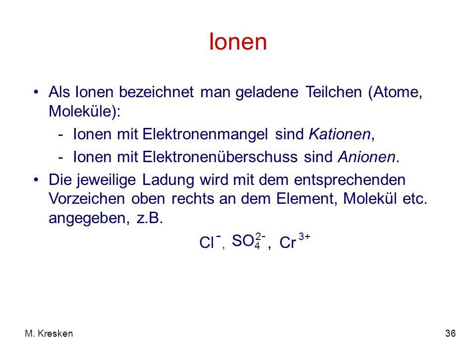 36M. Kresken Ionen Als Ionen bezeichnet man geladene Teilchen (Atome, Moleküle): -Ionen mit Elektronenmangel sind Kationen, -Ionen mit Elektronenübers
