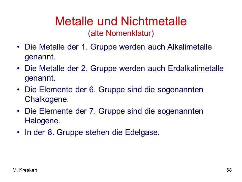 38M. Kresken Metalle und Nichtmetalle (alte Nomenklatur) Die Metalle der 1. Gruppe werden auch Alkalimetalle genannt. Die Metalle der 2. Gruppe werden