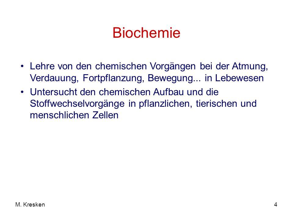 4M. Kresken Biochemie Lehre von den chemischen Vorgängen bei der Atmung, Verdauung, Fortpflanzung, Bewegung... in Lebewesen Untersucht den chemischen