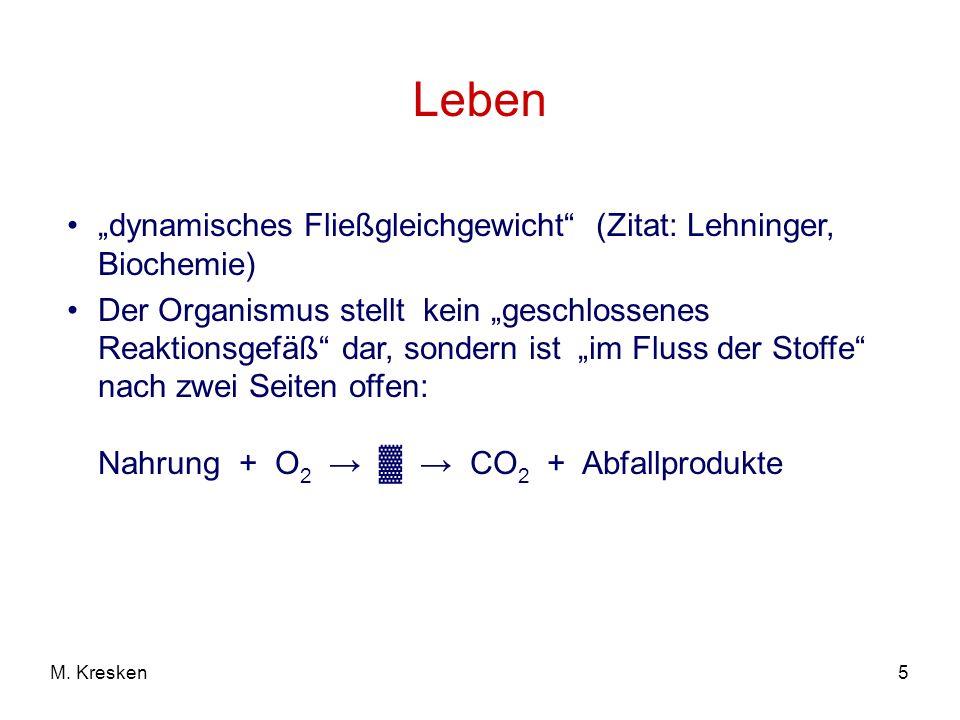 5M. Kresken Leben dynamisches Fließgleichgewicht (Zitat: Lehninger, Biochemie) Der Organismus stellt kein geschlossenes Reaktionsgefäß dar, sondern is
