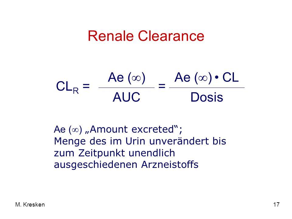 17M. Kresken Renale Clearance CL R = Ae ( ) = Ae ( ) CL AUCDosis Ae ( ) Amount excreted; Menge des im Urin unverändert bis zum Zeitpunkt unendlich aus