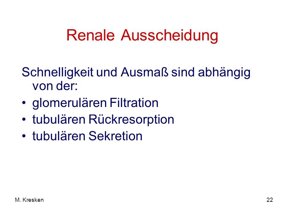 22M. Kresken Renale Ausscheidung Schnelligkeit und Ausmaß sind abhängig von der: glomerulären Filtration tubulären Rückresorption tubulären Sekretion