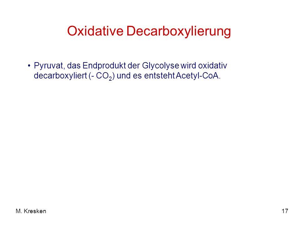 17M. Kresken Pyruvat, das Endprodukt der Glycolyse wird oxidativ decarboxyliert (- CO 2 ) und es entsteht Acetyl-CoA. Oxidative Decarboxylierung