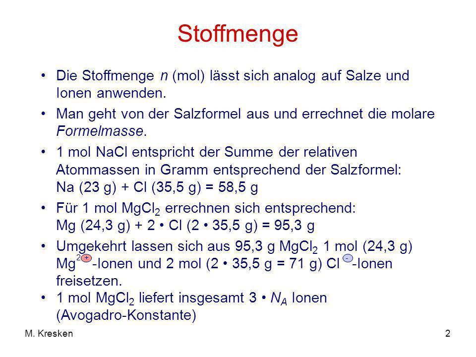 2M. Kresken Stoffmenge Die Stoffmenge n (mol) lässt sich analog auf Salze und Ionen anwenden. Man geht von der Salzformel aus und errechnet die molare