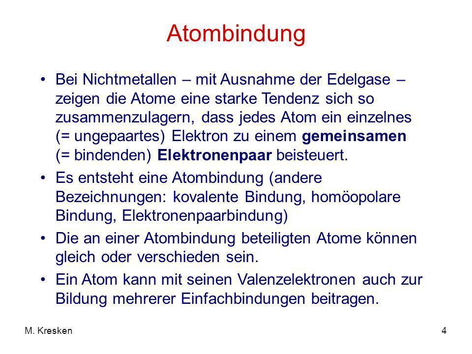 4M. Kresken Atombindung Bei Nichtmetallen – mit Ausnahme der Edelgase – zeigen die Atome eine starke Tendenz sich so zusammenzulagern, dass jedes Atom