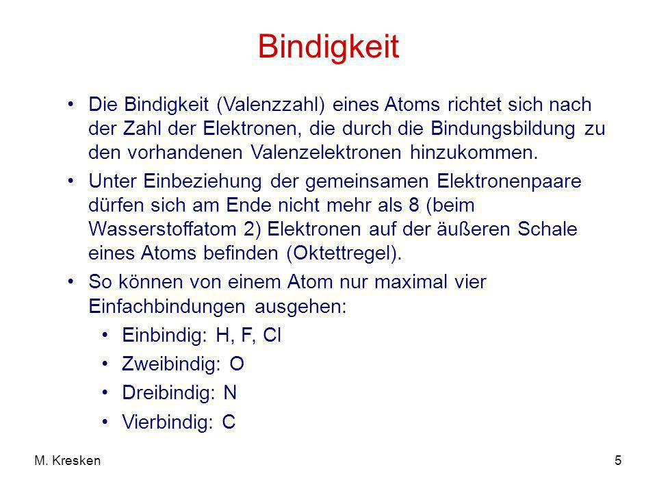 5M. Kresken Bindigkeit Die Bindigkeit (Valenzzahl) eines Atoms richtet sich nach der Zahl der Elektronen, die durch die Bindungsbildung zu den vorhand