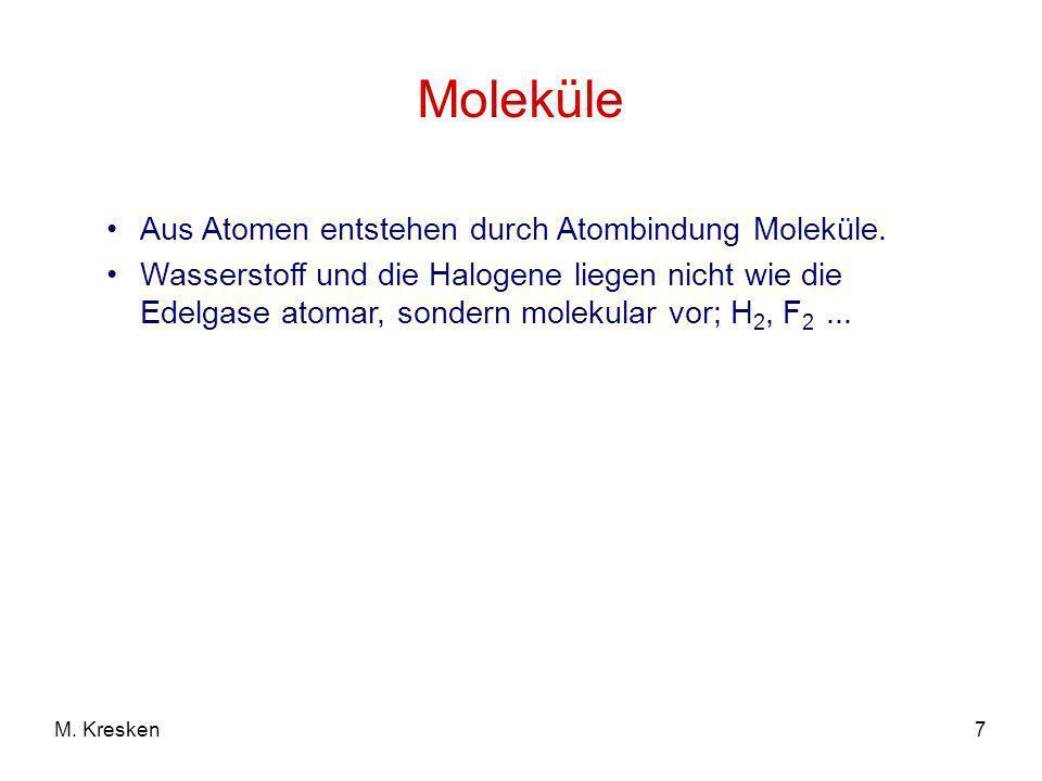 7M. Kresken Moleküle Aus Atomen entstehen durch Atombindung Moleküle. Wasserstoff und die Halogene liegen nicht wie die Edelgase atomar, sondern molek