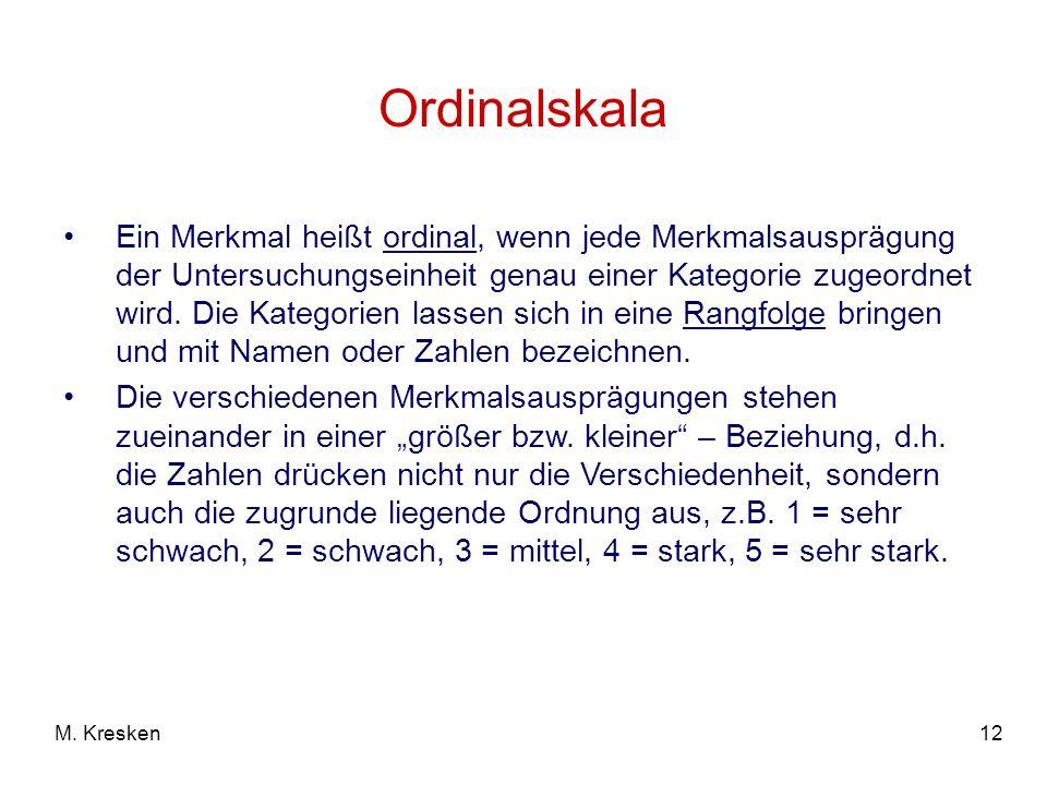 12M. Kresken Ordinalskala Ein Merkmal heißt ordinal, wenn jede Merkmalsausprägung der Untersuchungseinheit genau einer Kategorie zugeordnet wird. Die