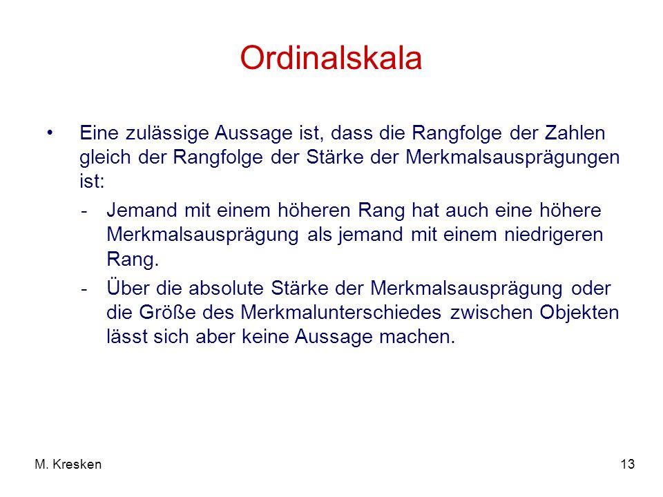 13M. Kresken Ordinalskala Eine zulässige Aussage ist, dass die Rangfolge der Zahlen gleich der Rangfolge der Stärke der Merkmalsausprägungen ist: -Jem