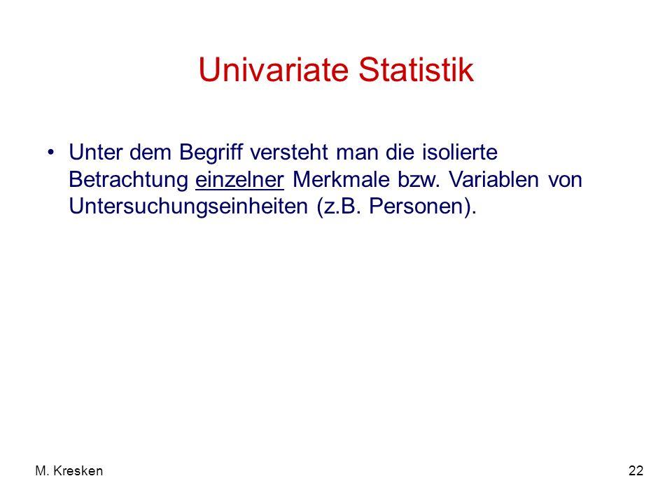 22M. Kresken Univariate Statistik Unter dem Begriff versteht man die isolierte Betrachtung einzelner Merkmale bzw. Variablen von Untersuchungseinheite