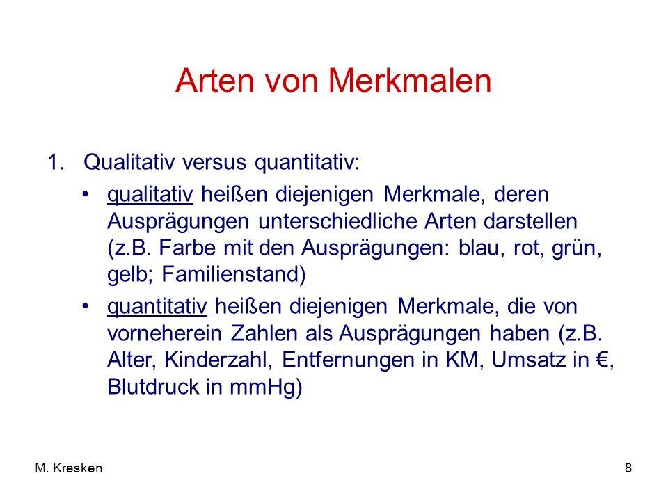 8M. Kresken Arten von Merkmalen 1. Qualitativ versus quantitativ: qualitativ heißen diejenigen Merkmale, deren Ausprägungen unterschiedliche Arten dar